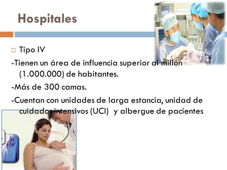 Hospitales Tipo IV -Tienen un área de influencia superior al millón (1.000.000) de habitantes. -Más de 300 camas. -Cuentan con unidades de larga estan
