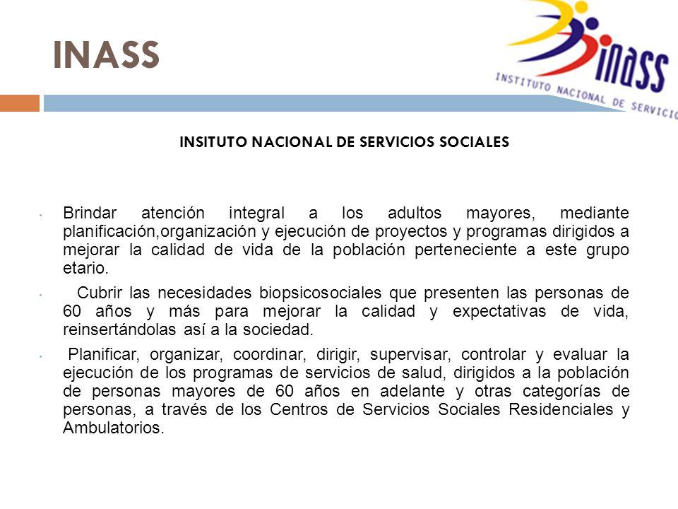INASS Brindar atención integral a los adultos mayores, mediante planificación,organización y ejecución de proyectos y programas dirigidos a mejorar la calidad de vida de la población perteneciente a este grupo etario.