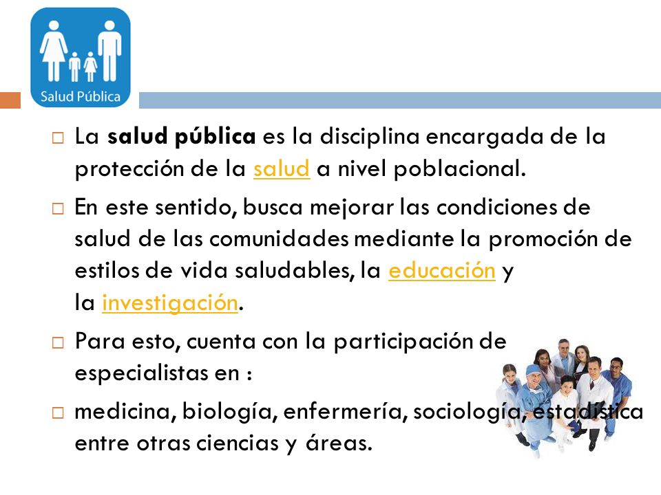 La salud pública es la disciplina encargada de la protección de la salud a nivel poblacional.salud En este sentido, busca mejorar las condiciones de s