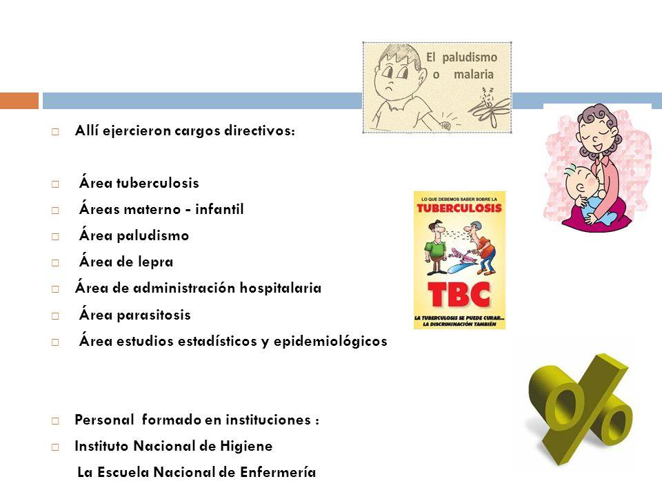 Allí ejercieron cargos directivos: Área tuberculosis Áreas materno - infantil Área paludismo Área de lepra Área de administración hospitalaria Área pa