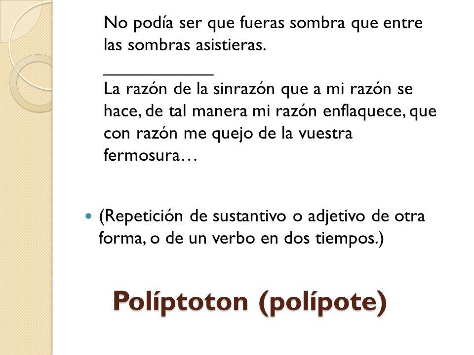 Políptoton (polípote) (Repetición de sustantivo o adjetivo de otra forma, o de un verbo en dos tiempos.) No podía ser que fueras sombra que entre las sombras asistieras.