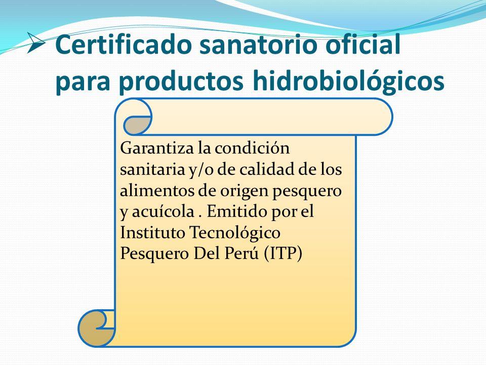Certificado sanatorio oficial para productos hidrobiológicos Garantiza la condición sanitaria y/o de calidad de los alimentos de origen pesquero y acu