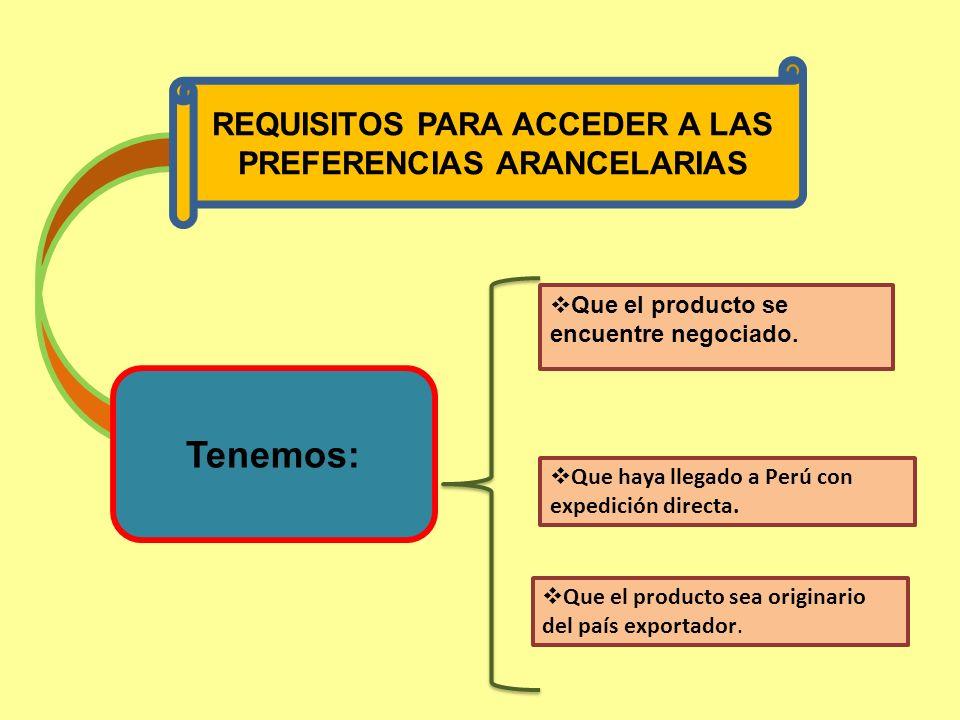 REQUISITOS PARA ACCEDER A LAS PREFERENCIAS ARANCELARIAS Tenemos: Que el producto se encuentre negociado. Que haya llegado a Perú con expedición direct