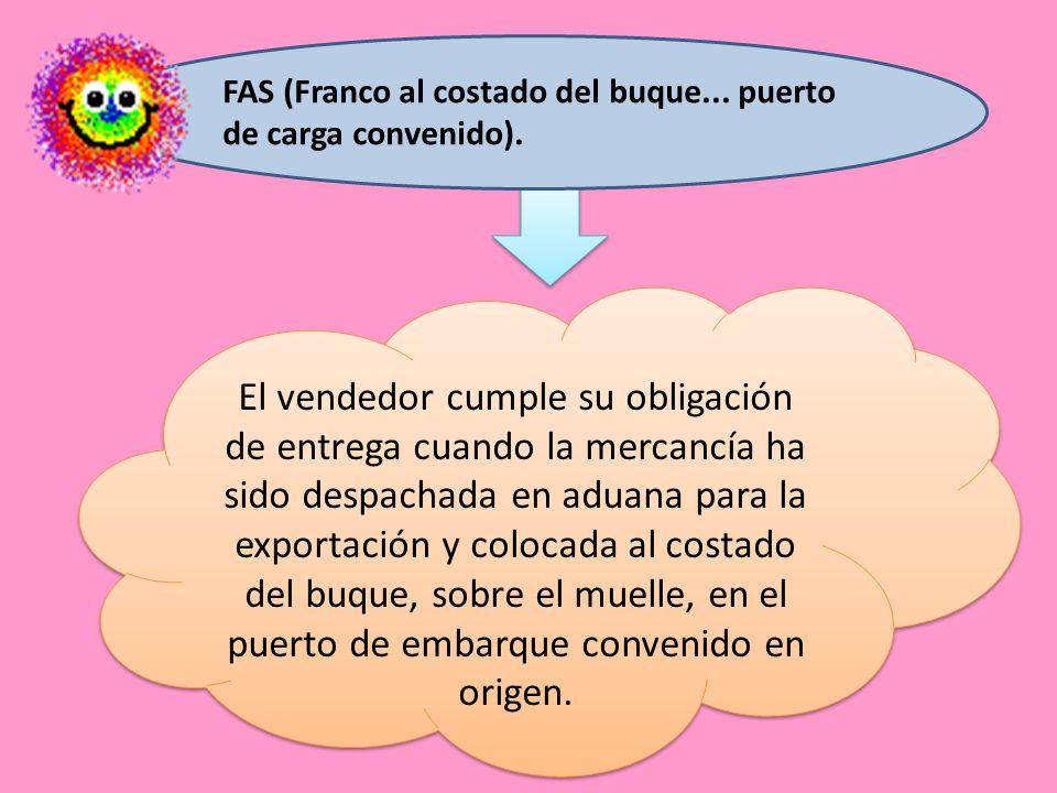 FAS (Franco al costado del buque... puerto de carga convenido). El vendedor cumple su obligación de entrega cuando la mercancía ha sido despachada en