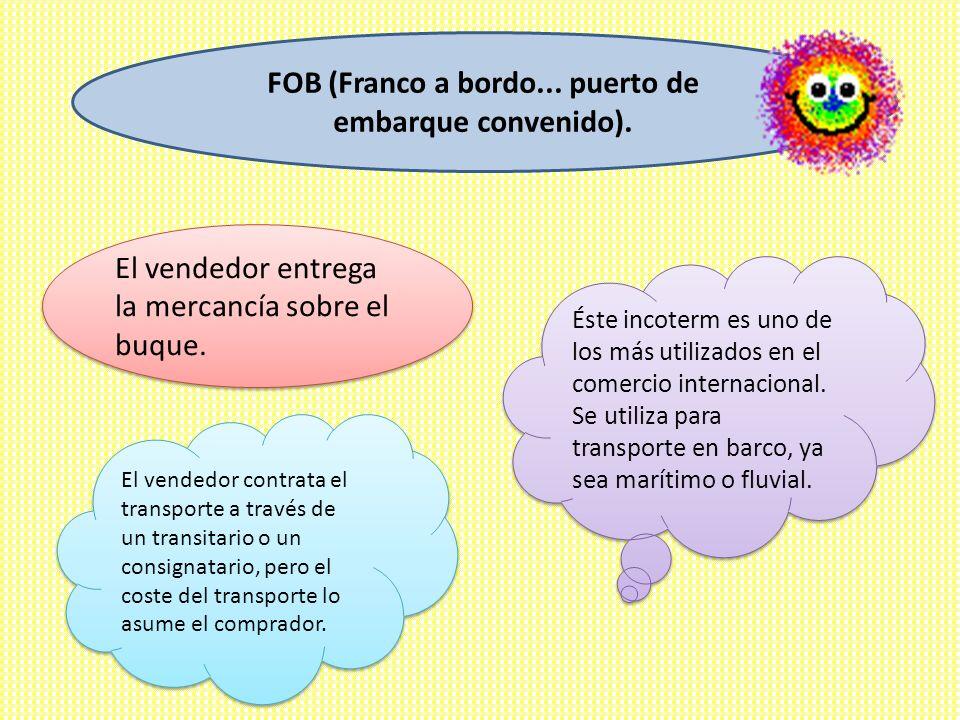 FOB (Franco a bordo... puerto de embarque convenido). Éste incoterm es uno de los más utilizados en el comercio internacional. Se utiliza para transpo