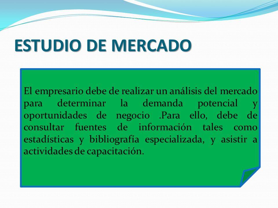 ESTUDIO DE MERCADO El empresario debe de realizar un análisis del mercado para determinar la demanda potencial y oportunidades de negocio.Para ello, d