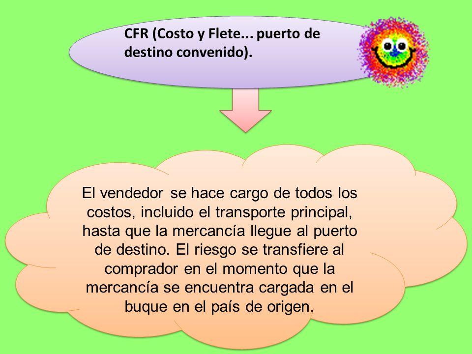 CFR (Costo y Flete... puerto de destino convenido). CFR (Costo y Flete... puerto de destino convenido). El vendedor se hace cargo de todos los costos,