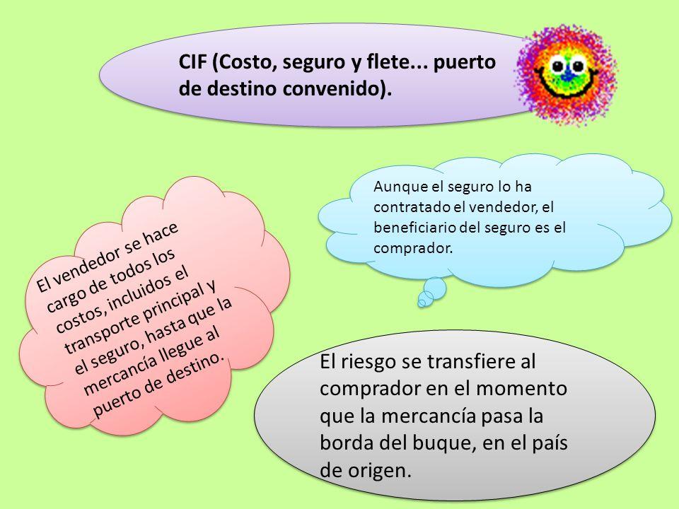 CIF (Costo, seguro y flete... puerto de destino convenido). CIF (Costo, seguro y flete... puerto de destino convenido). El vendedor se hace cargo de t