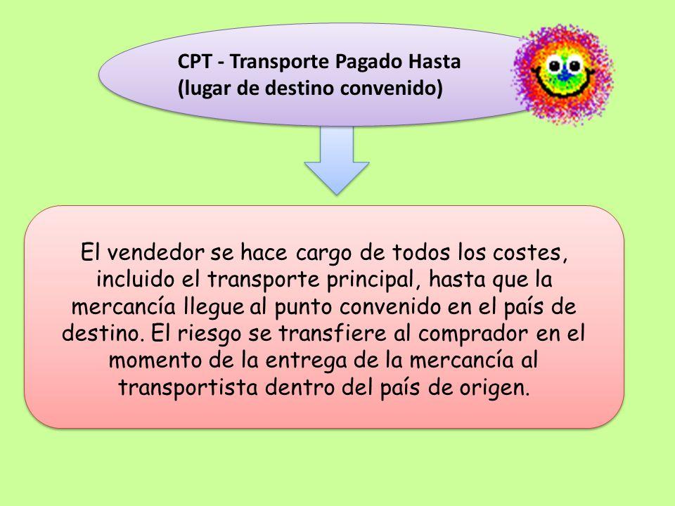CPT - Transporte Pagado Hasta (lugar de destino convenido) CPT - Transporte Pagado Hasta (lugar de destino convenido) El vendedor se hace cargo de tod