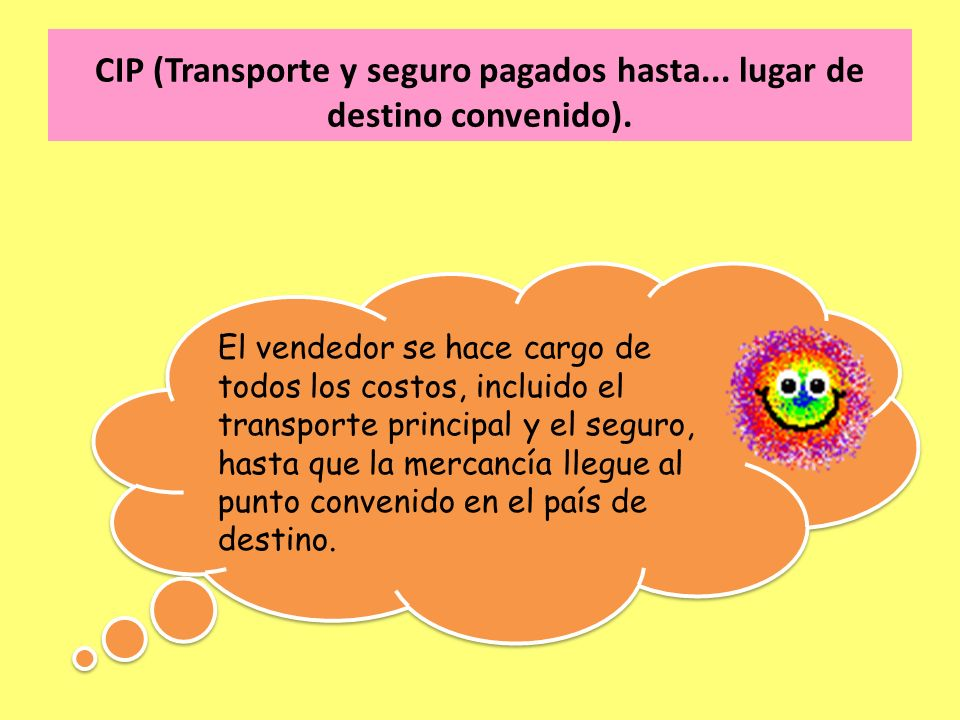 CIP (Transporte y seguro pagados hasta... lugar de destino convenido). El vendedor se hace cargo de todos los costos, incluido el transporte principal