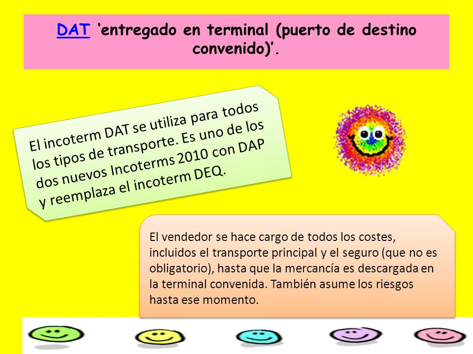 El incoterm DAT se utiliza para todos los tipos de transporte. Es uno de los dos nuevos Incoterms 2010 con DAP y reemplaza el incoterm DEQ. El vendedo