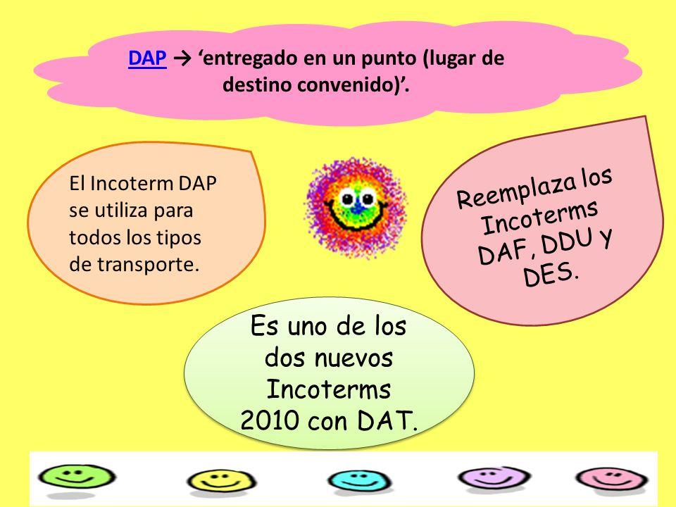 El Incoterm DAP se utiliza para todos los tipos de transporte. Reemplaza los Incoterms DAF, DDU y DES. Es uno de los dos nuevos Incoterms 2010 con DAT