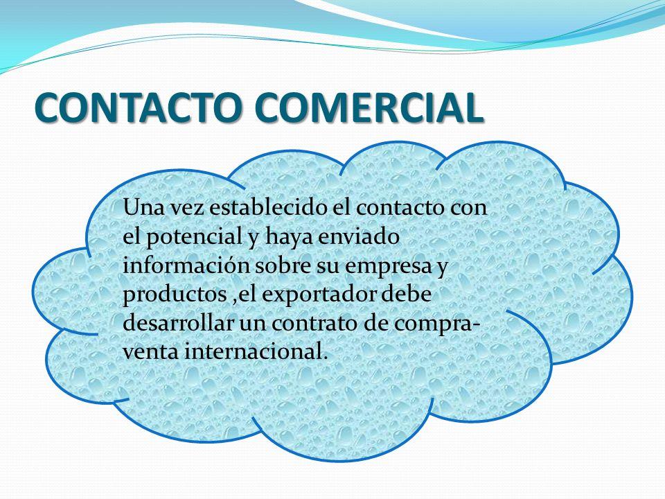 CONTACTO COMERCIAL Una vez establecido el contacto con el potencial y haya enviado información sobre su empresa y productos,el exportador debe desarro