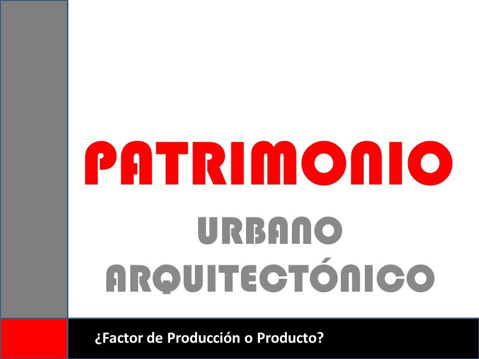 PATRIMONIO URBANO ARQUITECTÓNICO ¿Factor de Producción o Producto?