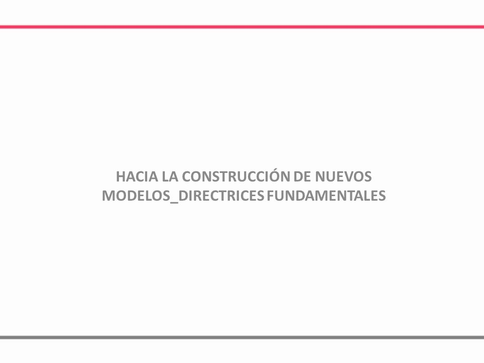 HACIA LA CONSTRUCCIÓN DE NUEVOS MODELOS_DIRECTRICES FUNDAMENTALES