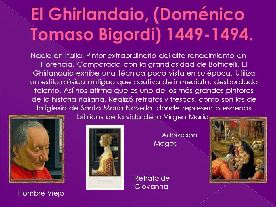 Nació en Italia. Pintor extraordinario del alto renacimiento en Florencia. Comparado con la grandiosidad de Botticelli, El Ghirlandaio exhibe una técn