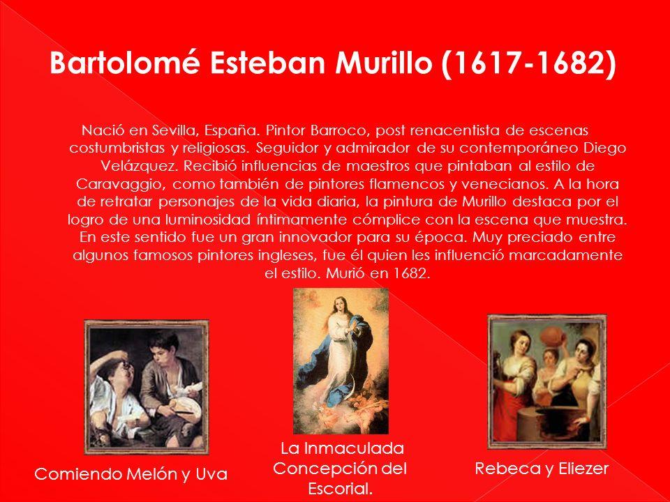Bartolomé Esteban Murillo (1617-1682) Nació en Sevilla, España. Pintor Barroco, post renacentista de escenas costumbristas y religiosas. Seguidor y ad