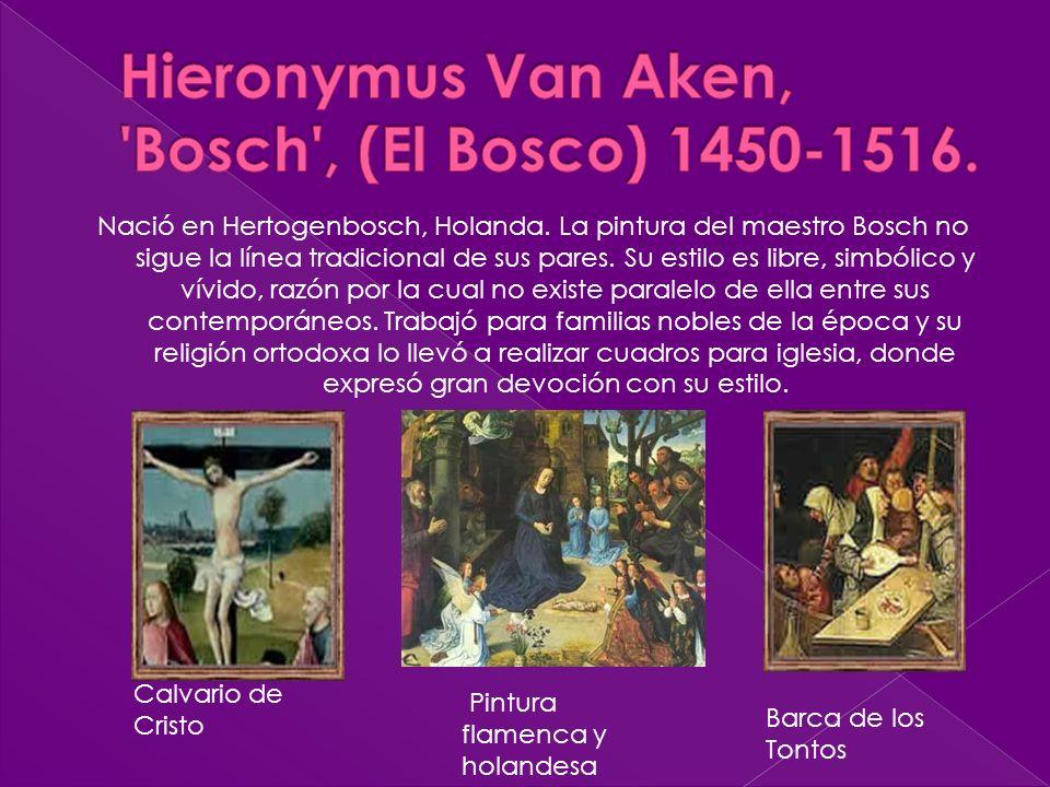 Nació en Hertogenbosch, Holanda. La pintura del maestro Bosch no sigue la línea tradicional de sus pares. Su estilo es libre, simbólico y vívido, razó