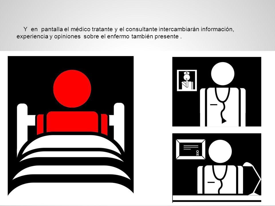 Y en pantalla el médico tratante y el consultante intercambiarán información, experiencia y opiniones sobre el enfermo también presente.