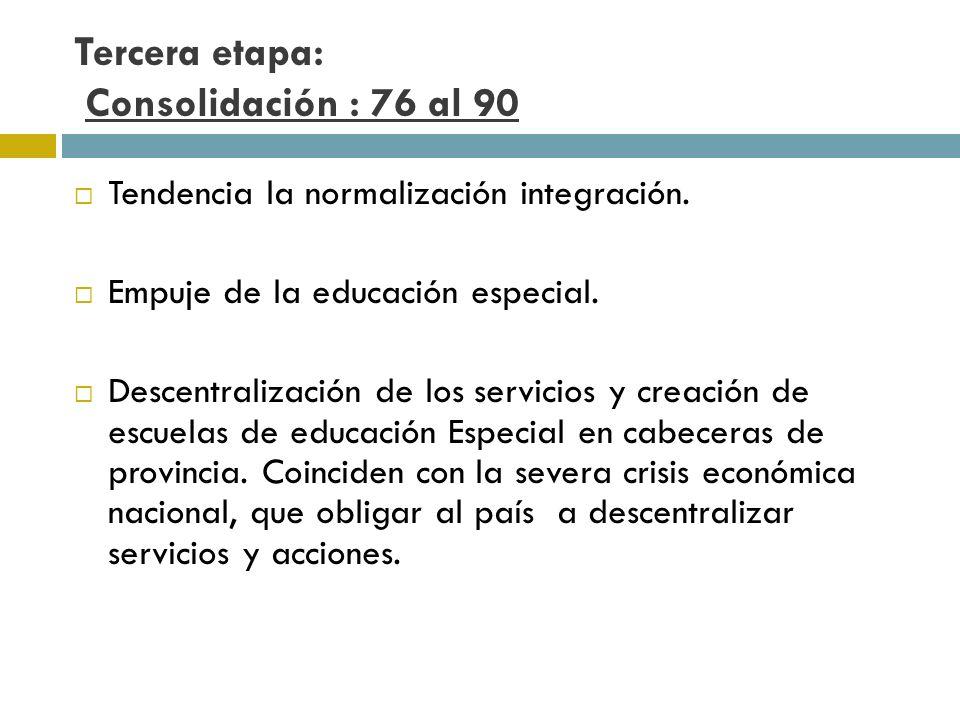 Tercera etapa: Consolidación : 76 al 90 Tendencia la normalización integración. Empuje de la educación especial. Descentralización de los servicios y