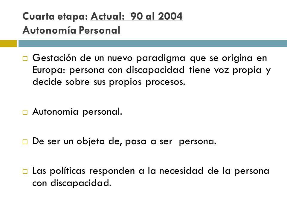 Cuarta etapa: Actual: 90 al 2004 Autonomía Personal Gestación de un nuevo paradigma que se origina en Europa: persona con discapacidad tiene voz propi