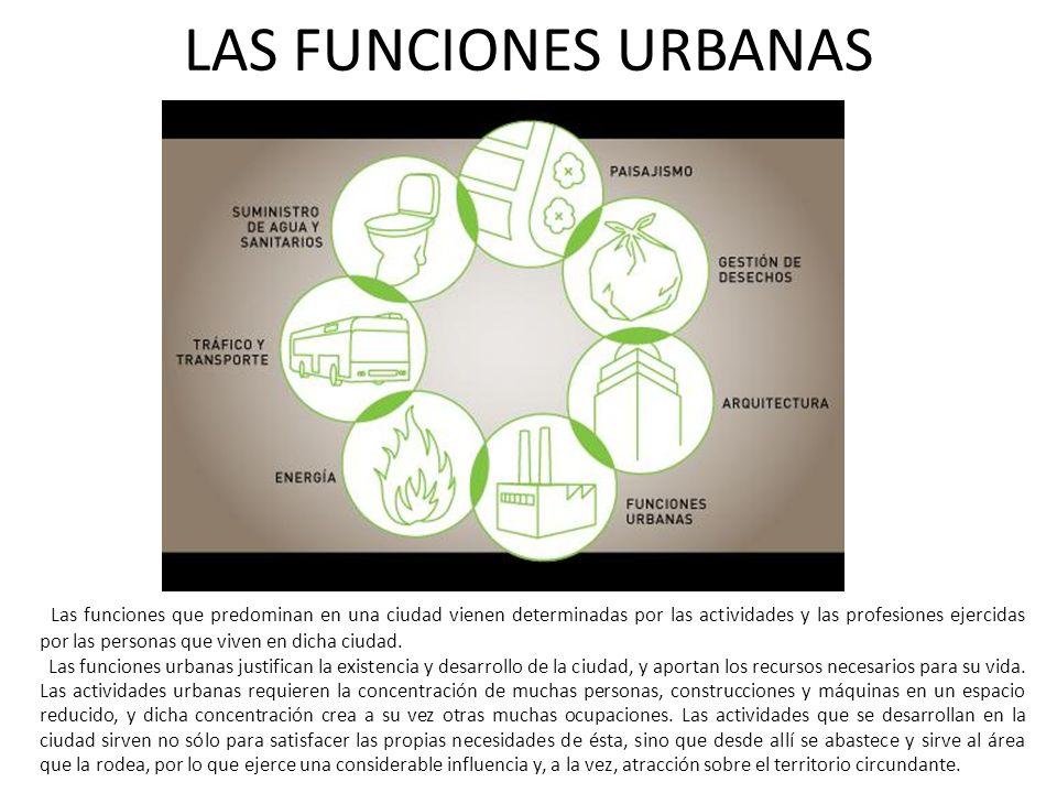 LAS FUNCIONES URBANAS Las funciones que predominan en una ciudad vienen determinadas por las actividades y las profesiones ejercidas por las personas que viven en dicha ciudad.