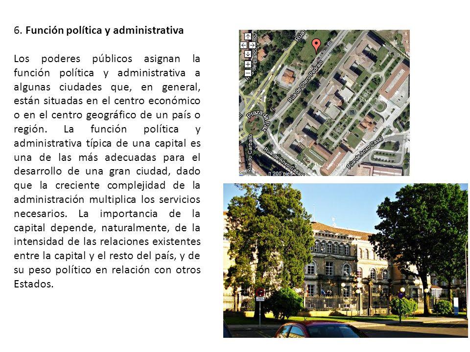6. Función política y administrativa Los poderes públicos asignan la función política y administrativa a algunas ciudades que, en general, están situa