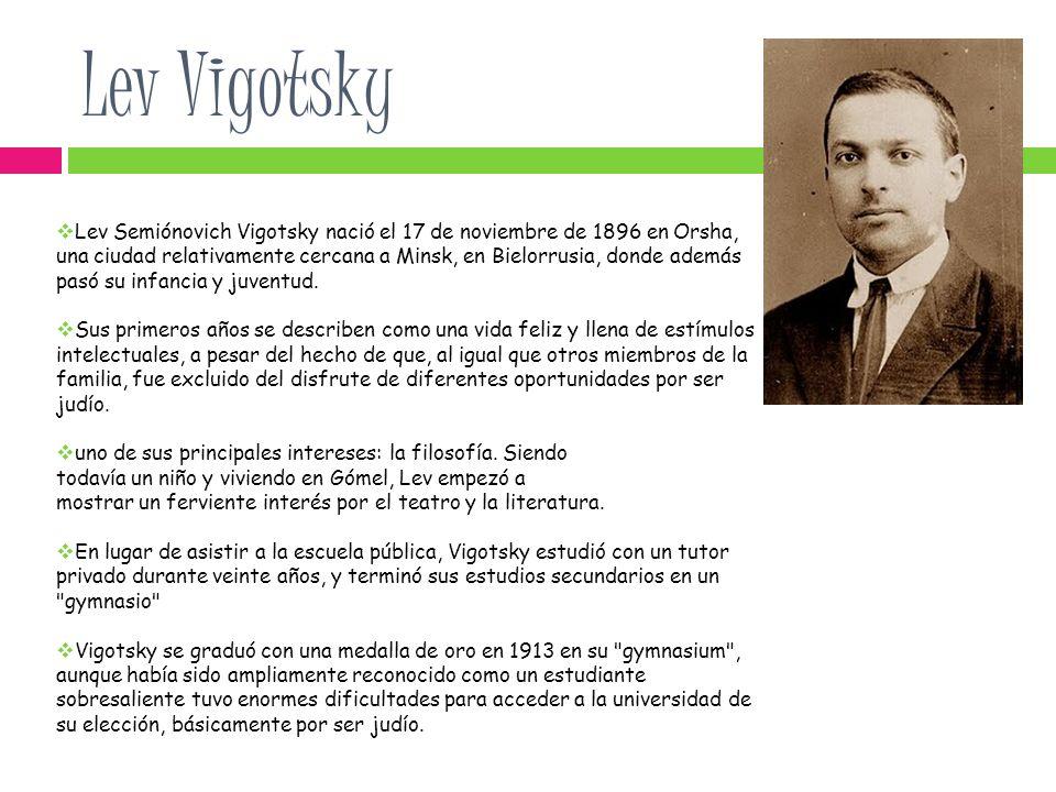Lev Vigotsky Lev Semiónovich Vigotsky nació el 17 de noviembre de 1896 en Orsha, una ciudad relativamente cercana a Minsk, en Bielorrusia, donde además pasó su infancia y juventud.