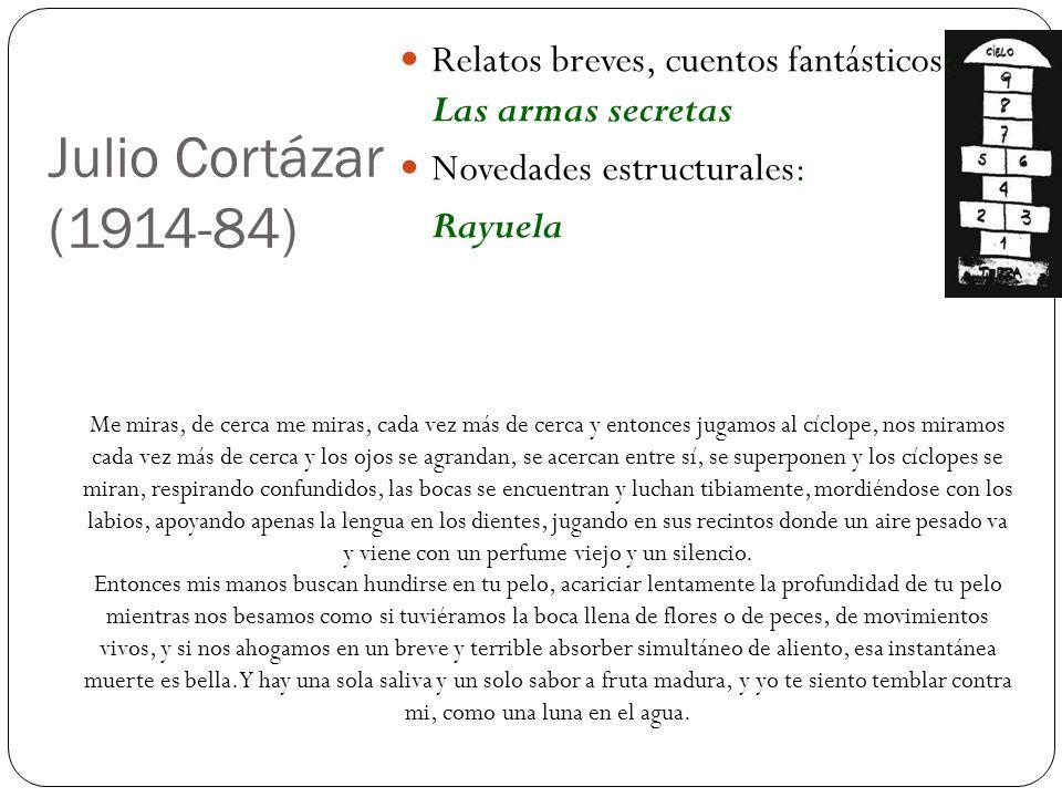 Julio Cortázar (1914-84) Relatos breves, cuentos fantásticos: Las armas secretas Novedades estructurales: Rayuela Me miras, de cerca me miras, cada ve