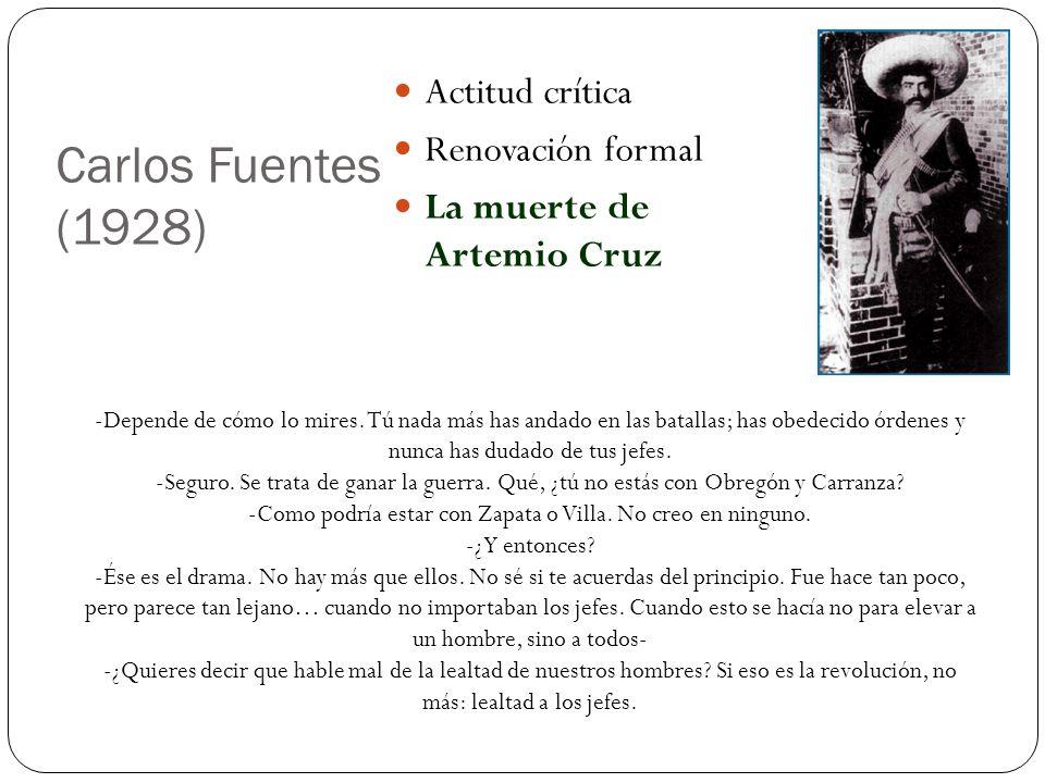Carlos Fuentes (1928) Actitud crítica Renovación formal La muerte de Artemio Cruz -Depende de cómo lo mires. Tú nada más has andado en las batallas; h