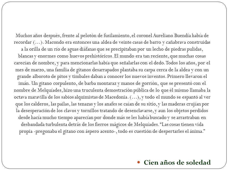 Cien años de soledad Muchos años después, frente al pelotón de fusilamiento, el coronel Aureliano Buendía había de recordar (…). Macondo era entonces