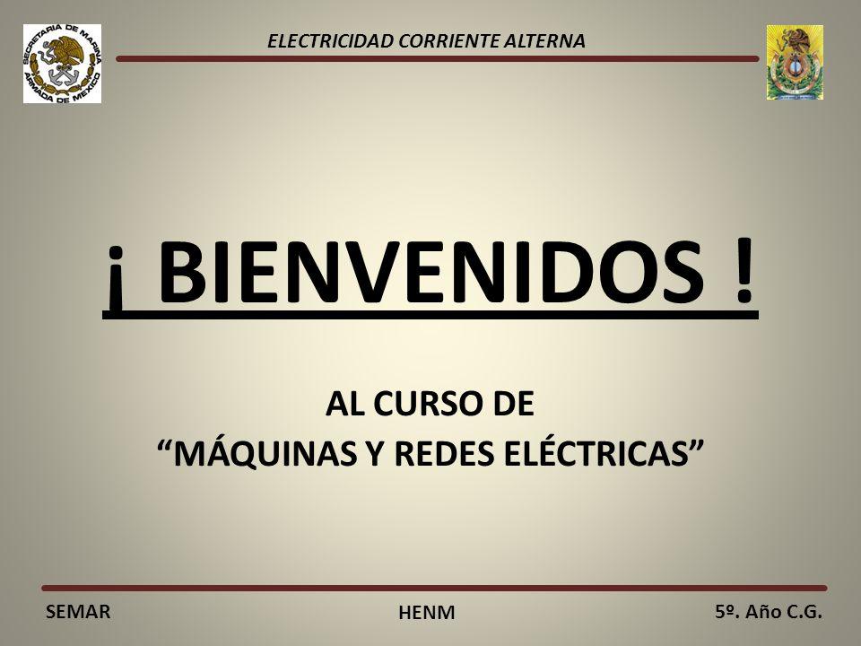 ELECTRICIDAD CORRIENTE ALTERNA SEMAR HENM 5º. Año C.G. ¡ BIENVENIDOS ! AL CURSO DE MÁQUINAS Y REDES ELÉCTRICAS