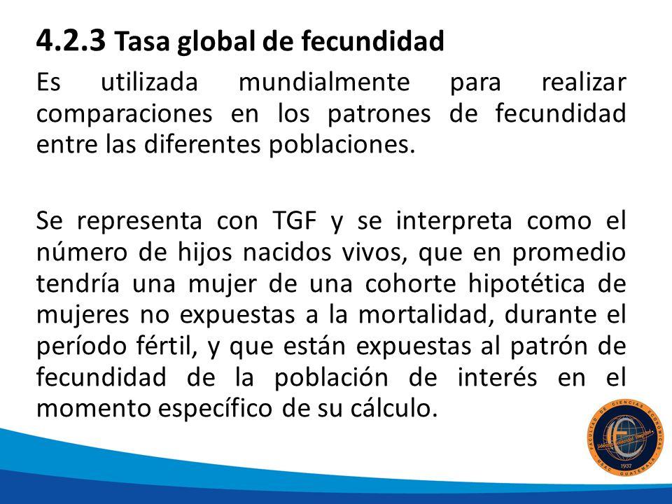 4.2.3 Tasa global de fecundidad Es utilizada mundialmente para realizar comparaciones en los patrones de fecundidad entre las diferentes poblaciones.