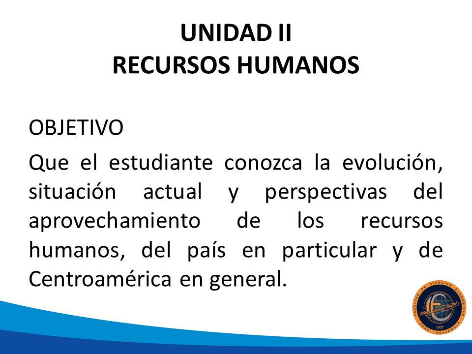 UNIDAD II RECURSOS HUMANOS OBJETIVO Que el estudiante conozca la evolución, situación actual y perspectivas del aprovechamiento de los recursos humanos, del país en particular y de Centroamérica en general.