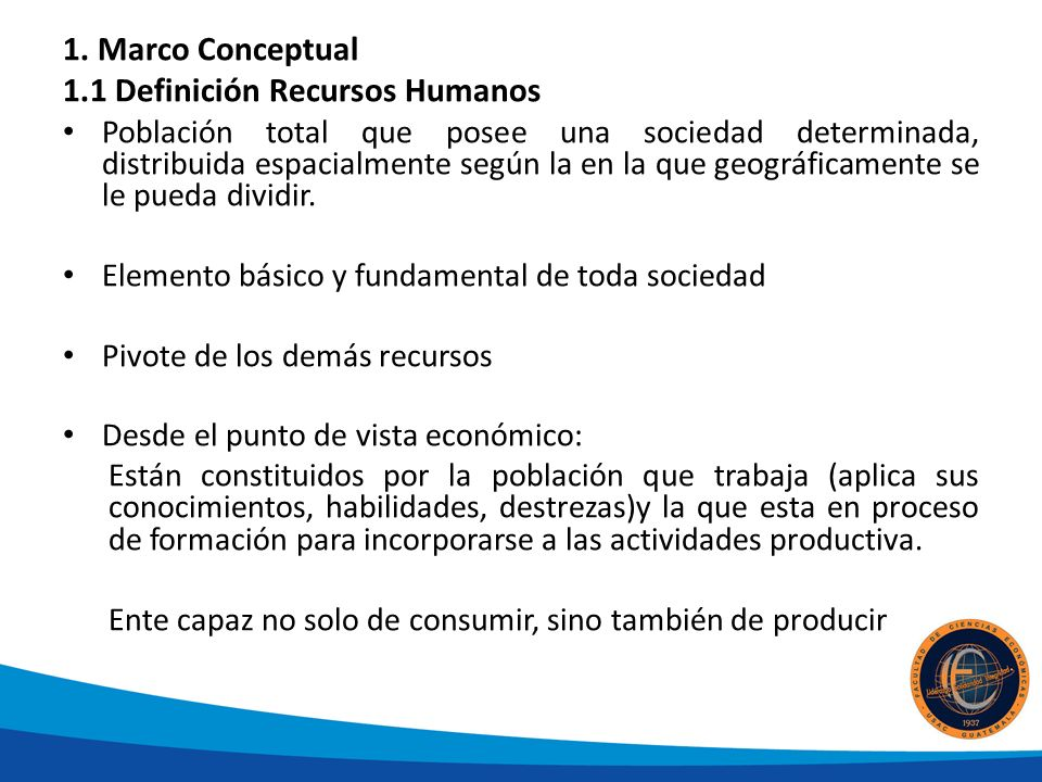 1. Marco Conceptual 1.1 Definición Recursos Humanos Población total que posee una sociedad determinada, distribuida espacialmente según la en la que g