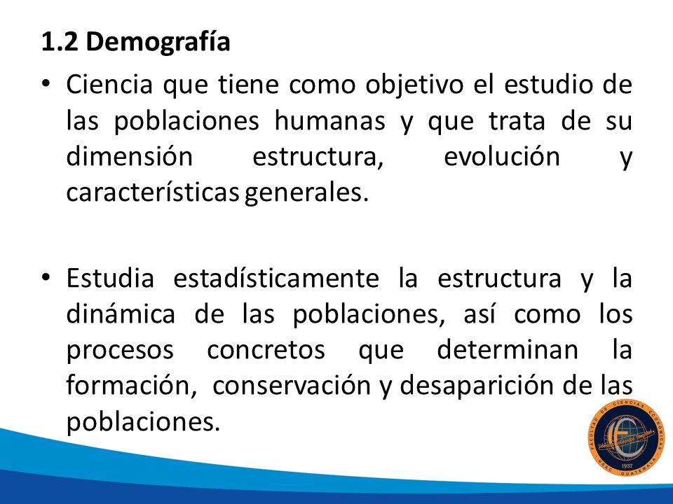 1.2 Demografía Ciencia que tiene como objetivo el estudio de las poblaciones humanas y que trata de su dimensión estructura, evolución y características generales.