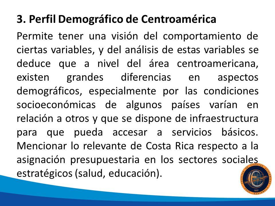 3. Perfil Demográfico de Centroamérica Permite tener una visión del comportamiento de ciertas variables, y del análisis de estas variables se deduce q