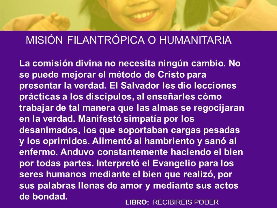 LIBRO: RECIBIREIS PODER MISIÓN FILANTRÓPICA O HUMANITARIA La comisión divina no necesita ningún cambio. No se puede mejorar el método de Cristo para p