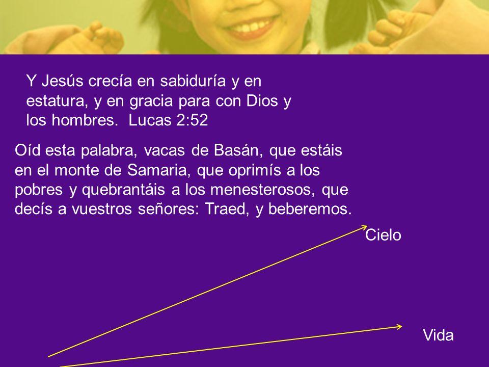 Cielo Y Jesús crecía en sabiduría y en estatura, y en gracia para con Dios y los hombres. Lucas 2:52 Oíd esta palabra, vacas de Basán, que estáis en e