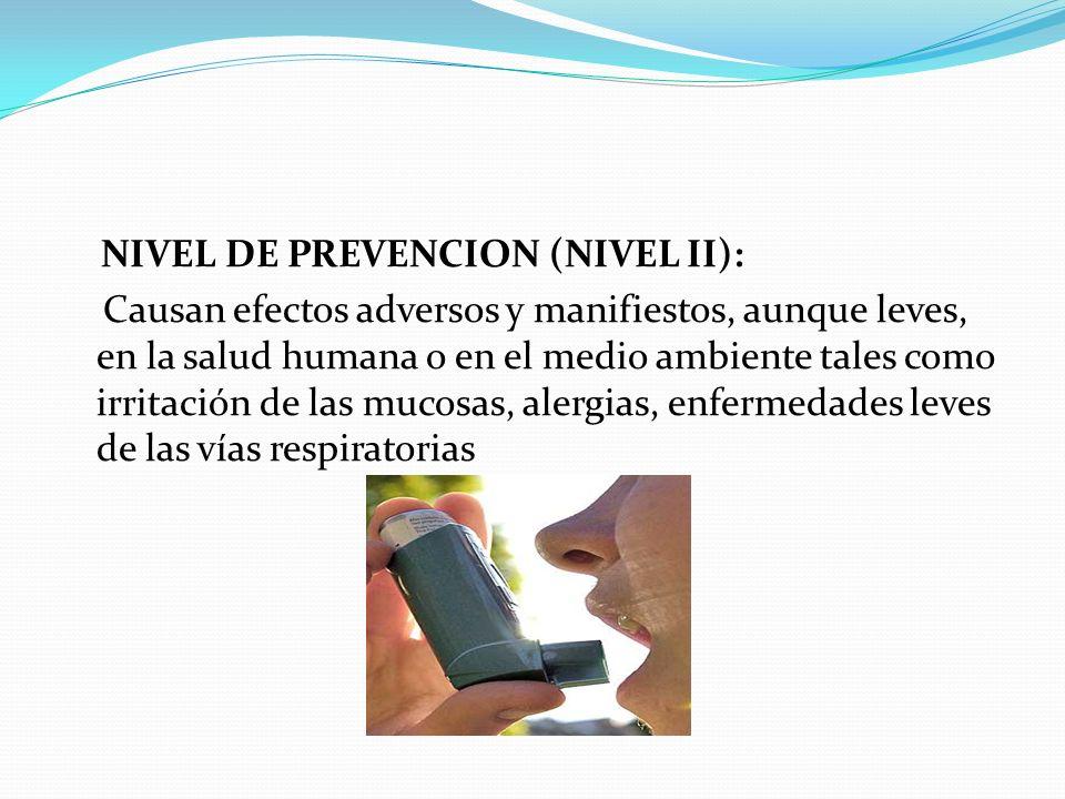 NIVEL DE PREVENCION (NIVEL II): Causan efectos adversos y manifiestos, aunque leves, en la salud humana o en el medio ambiente tales como irritación d