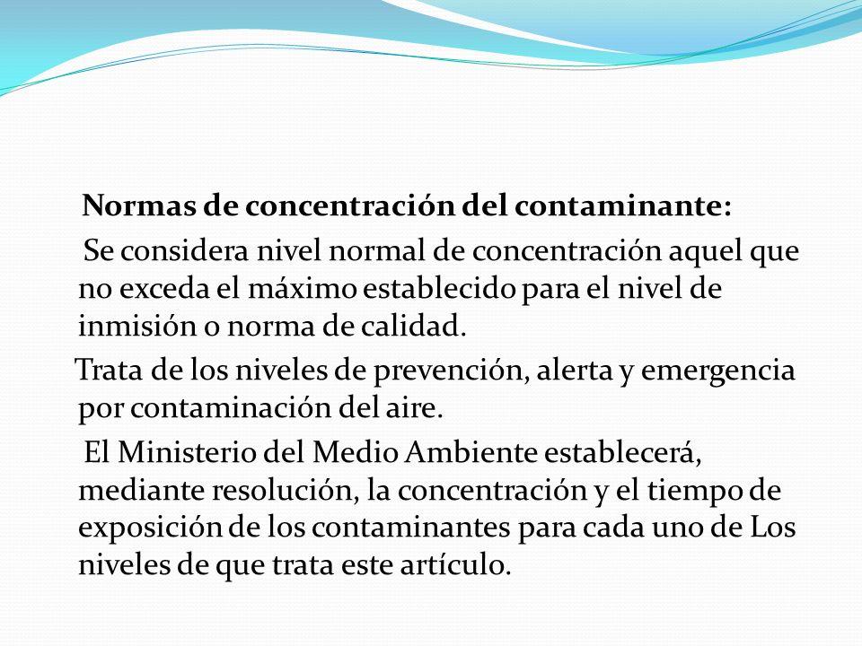 Normas de concentración del contaminante: Se considera nivel normal de concentración aquel que no exceda el máximo establecido para el nivel de inmisi