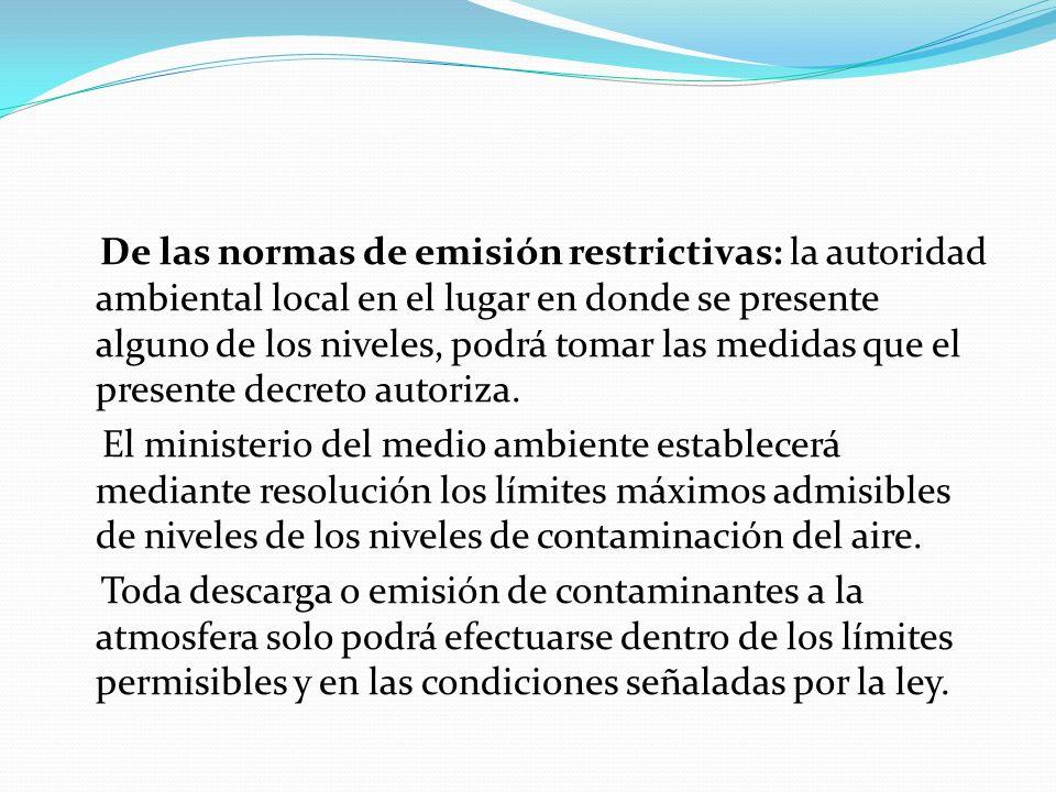 De las normas de emisión restrictivas: la autoridad ambiental local en el lugar en donde se presente alguno de los niveles, podrá tomar las medidas qu