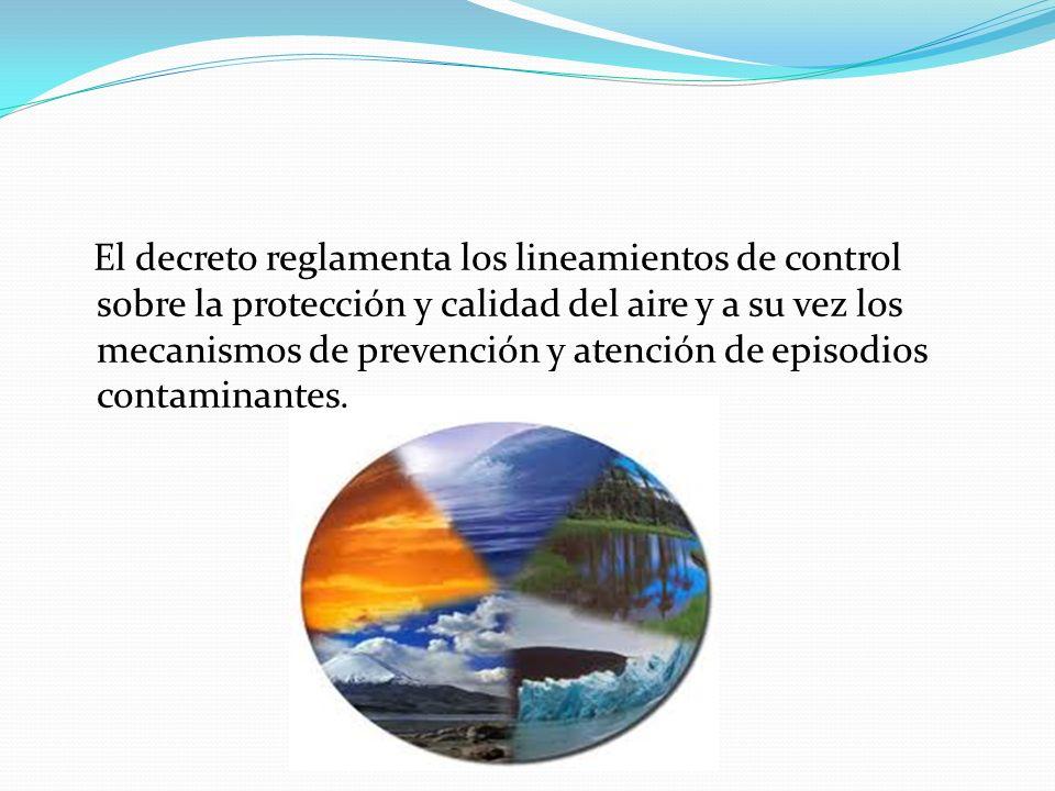 El decreto reglamenta los lineamientos de control sobre la protección y calidad del aire y a su vez los mecanismos de prevención y atención de episodi