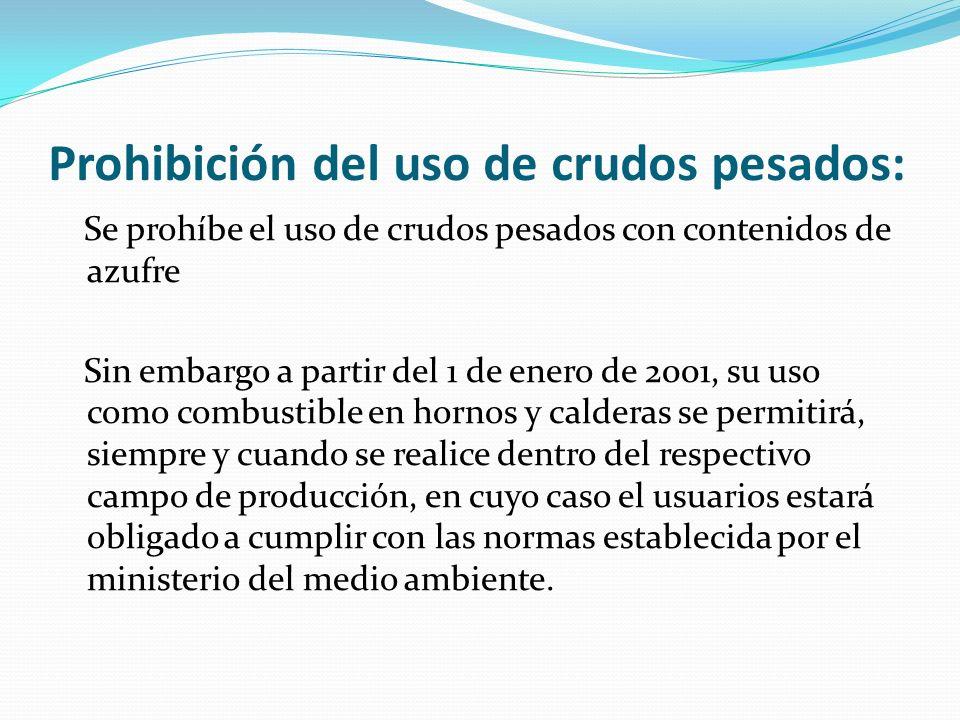 Prohibición del uso de crudos pesados: Se prohíbe el uso de crudos pesados con contenidos de azufre Sin embargo a partir del 1 de enero de 2001, su us