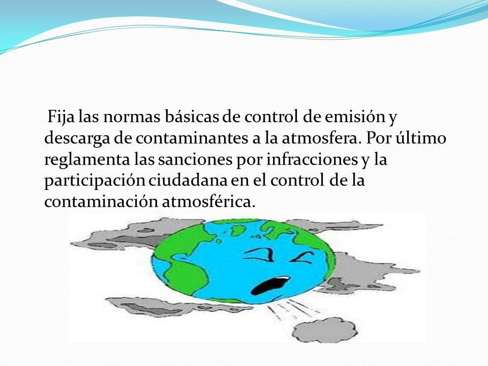 Fija las normas básicas de control de emisión y descarga de contaminantes a la atmosfera. Por último reglamenta las sanciones por infracciones y la pa