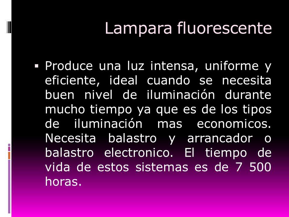 Lampara fluorescente Produce una luz intensa, uniforme y eficiente, ideal cuando se necesita buen nivel de iluminación durante mucho tiempo ya que es