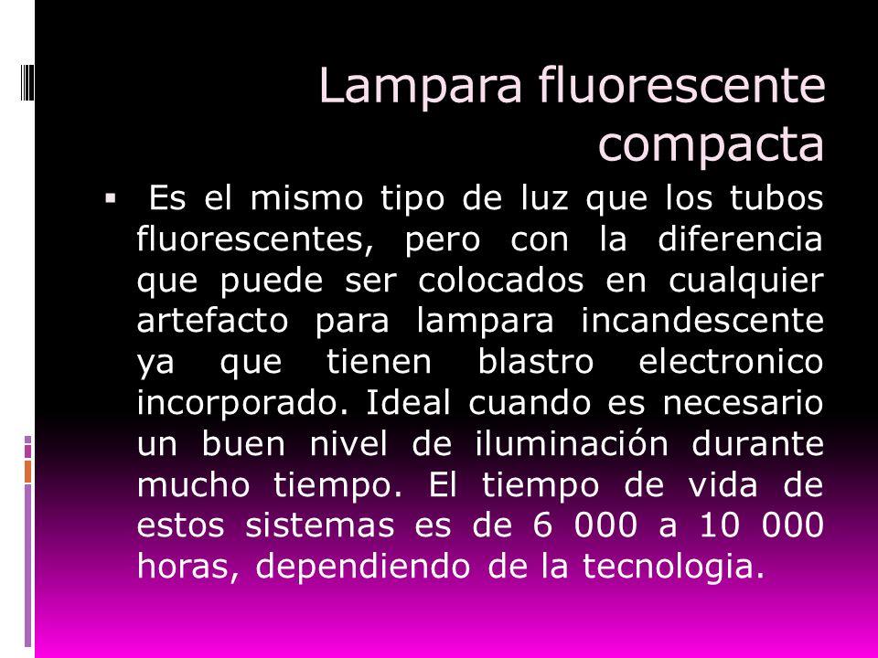 Lampara fluorescente compacta Es el mismo tipo de luz que los tubos fluorescentes, pero con la diferencia que puede ser colocados en cualquier artefac