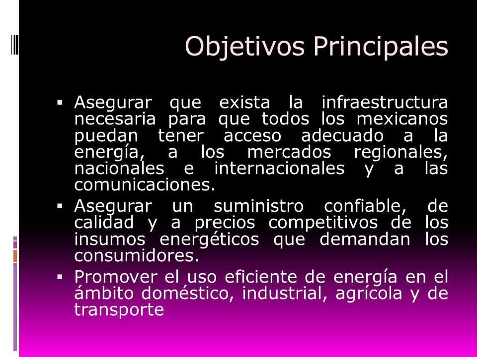 Objetivos Principales Asegurar que exista la infraestructura necesaria para que todos los mexicanos puedan tener acceso adecuado a la energía, a los m