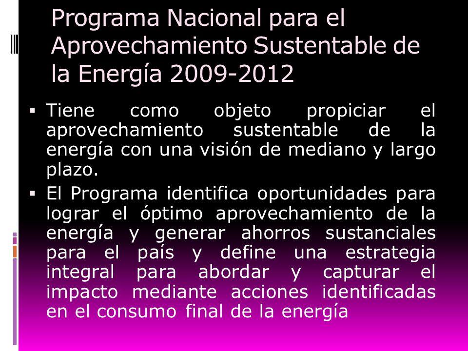 Programa Nacional para el Aprovechamiento Sustentable de la Energía 2009-2012 Tiene como objeto propiciar el aprovechamiento sustentable de la energía