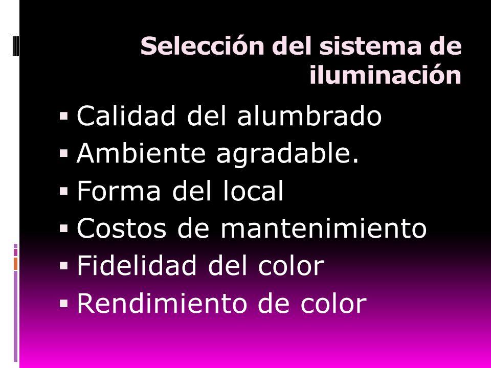 Selección del sistema de iluminación Calidad del alumbrado Ambiente agradable. Forma del local Costos de mantenimiento Fidelidad del color Rendimiento